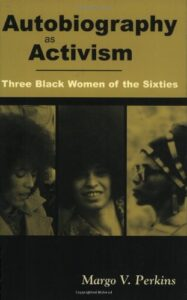 Autobiography as Activism: Three Black Women of the Sixties by Margo V. Perkins