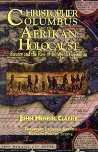 Christopher Columbus and the Afrikan Holocaust: Slavery and the Rise of European Capitalism by John Henrik Clarke